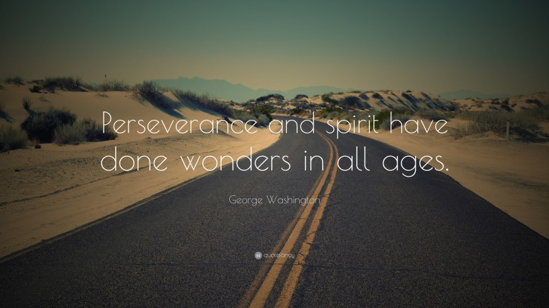 """George Washington Quote: """"Perseverance and spirit have done wonders in all ages."""""""