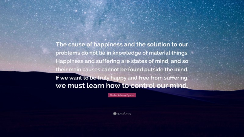 """Geshe Kelsang Gyatso Quote: """"The cause of happiness and the solution to our problems do not lie in knowledge of material things. Happiness and suffering are states of mind, and so their main causes cannot be found outside the mind. If we want to be truly happy and free from suffering, we must learn how to control our mind."""""""
