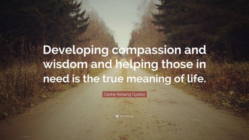 """Geshe Kelsang Gyatso Quote: """"Developing compassion and wisdom and helping those in need is the true meaning of life."""""""