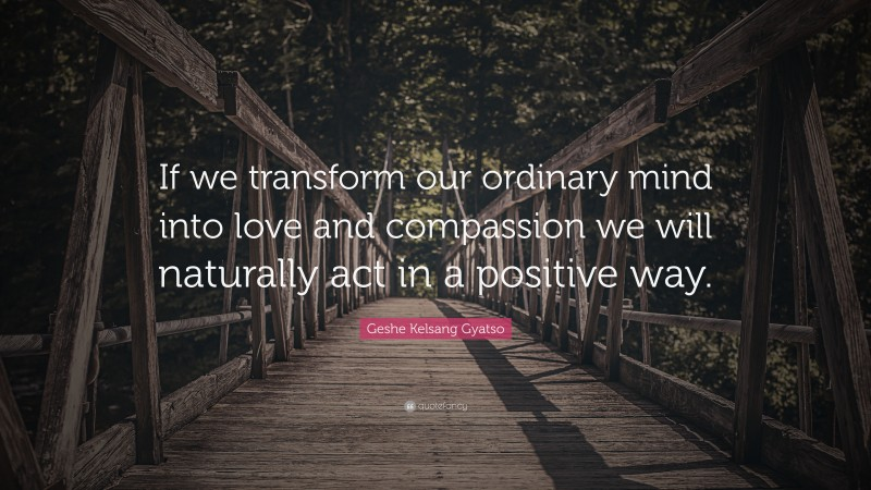 """Geshe Kelsang Gyatso Quote: """"If we transform our ordinary mind into love and compassion we will naturally act in a positive way."""""""