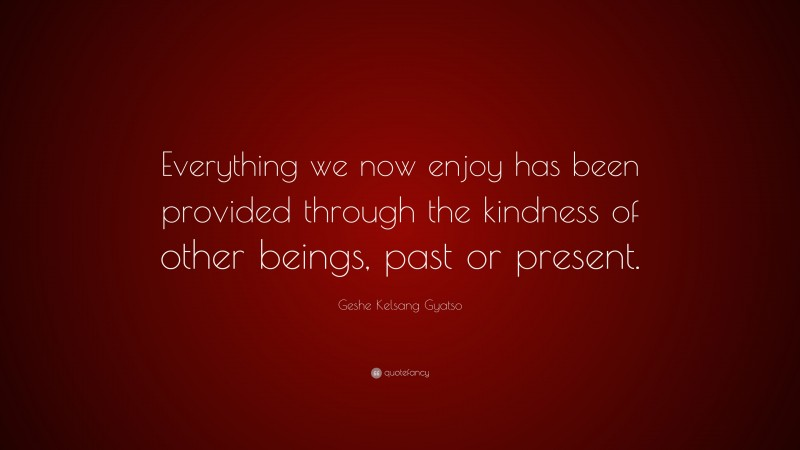 """Geshe Kelsang Gyatso Quote: """"Everything we now enjoy has been provided through the kindness of other beings, past or present."""""""