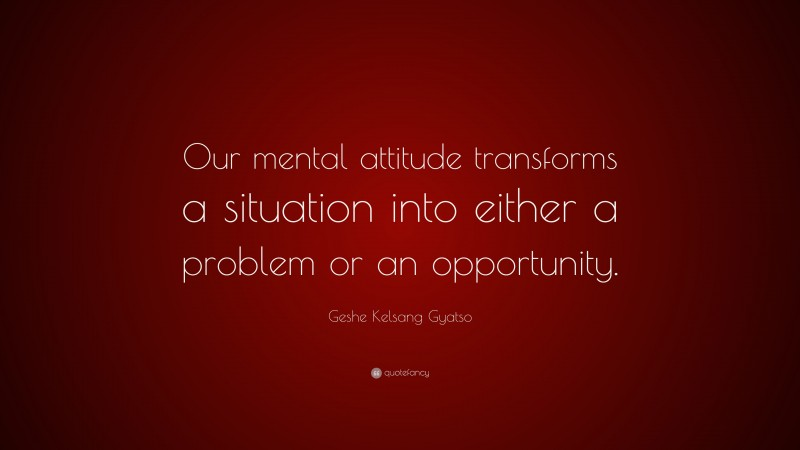 """Geshe Kelsang Gyatso Quote: """"Our mental attitude transforms a situation into either a problem or an opportunity."""""""