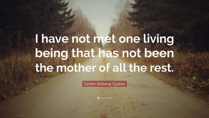 """Geshe Kelsang Gyatso Quote: """"I have not met one living being that has not been the mother of all the rest."""""""