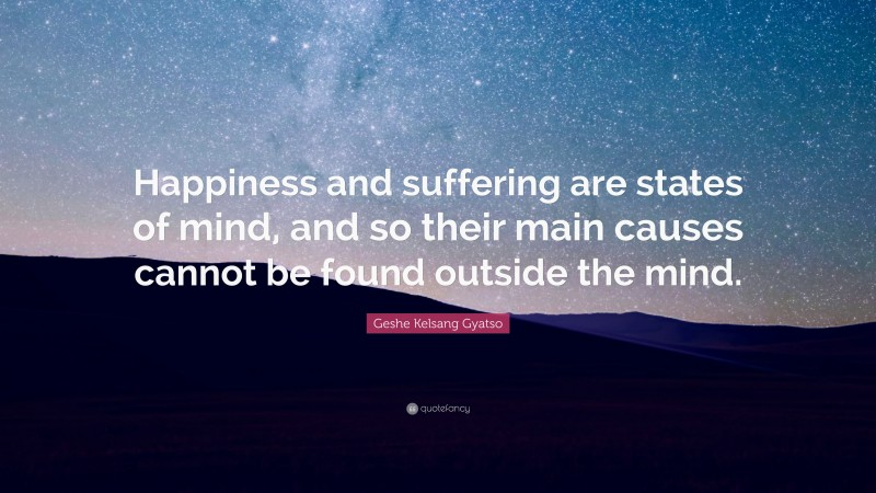 """Geshe Kelsang Gyatso Quote: """"Happiness and suffering are states of mind, and so their main causes cannot be found outside the mind."""""""