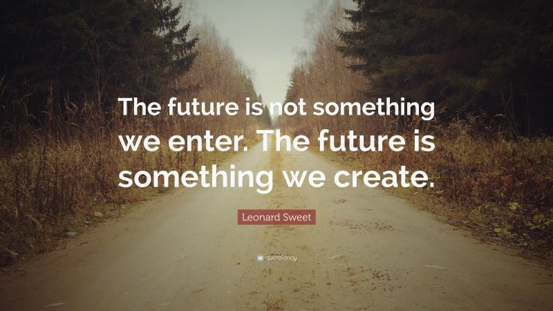 """Leonard Sweet Quote: """"The future is not something we enter. The future is something we create."""""""