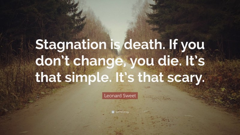 """Leonard Sweet Quote: """"Stagnation is death. If you don't change, you die. It's that simple. It's that scary."""""""