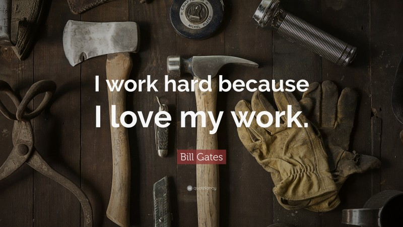 "Bill Gates Quote: ""I work hard because I love my work."""