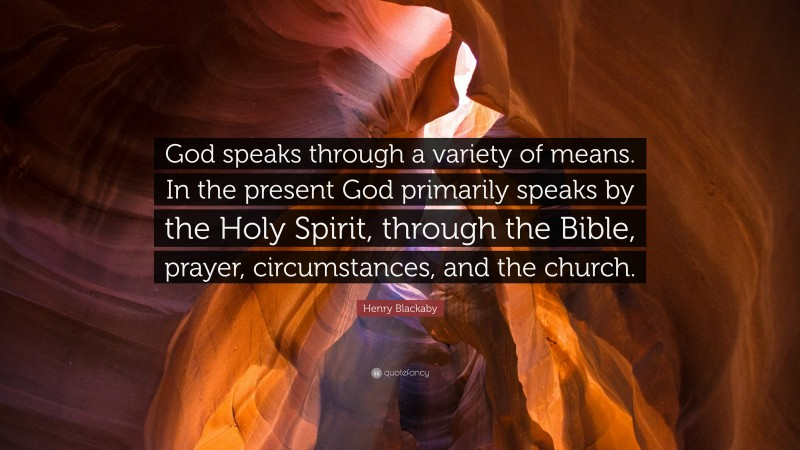 """Henry Blackaby Quote: """"God speaks through a variety of means. In the present God primarily speaks by the Holy Spirit, through the Bible, prayer, circumstances, and the church."""""""