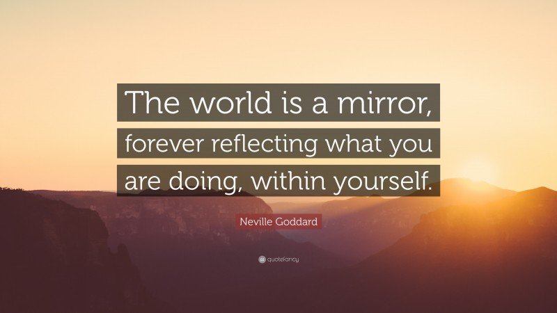 """Neville Goddard Quote: """"The world is a mirror, forever reflecting what you are doing, within yourself."""""""