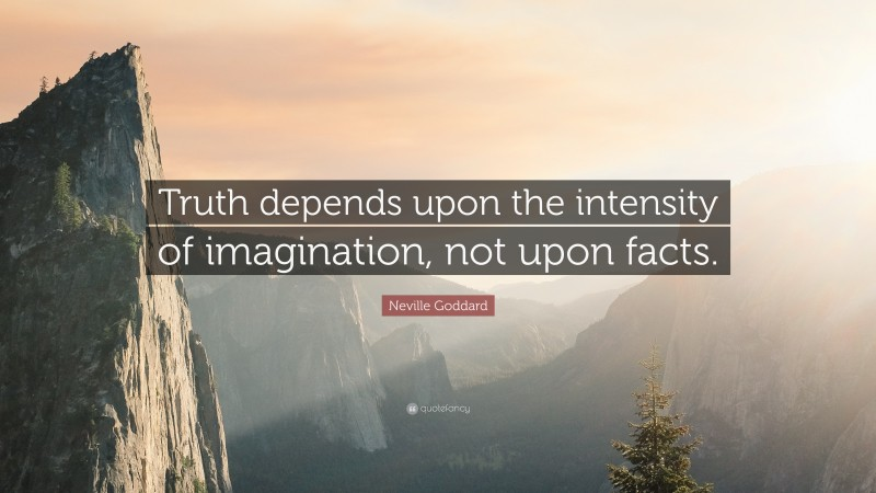 """Neville Goddard Quote: """"Truth depends upon the intensity of imagination, not upon facts."""""""