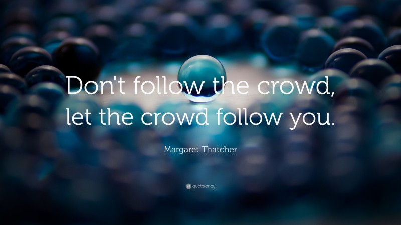 """Margaret Thatcher Quote: """"Don't follow the crowd, let the crowd follow you."""""""
