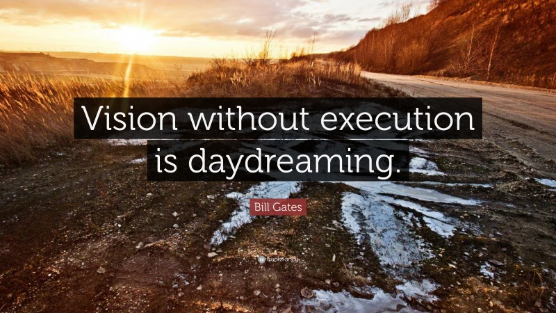 """Bill Gates Quote: """"Vision without execution is daydreaming."""""""
