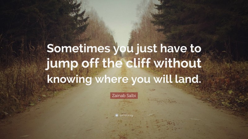 """Zainab Salbi Quote: """"Sometimes you just have to jump off the cliff without knowing where you will land."""""""