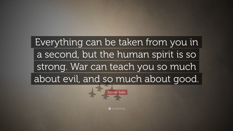 """Zainab Salbi Quote: """"Everything can be taken from you in a second, but the human spirit is so strong. War can teach you so much about evil, and so much about good."""""""