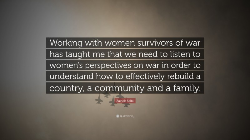 """Zainab Salbi Quote: """"Working with women survivors of war has taught me that we need to listen to women's perspectives on war in order to understand how to effectively rebuild a country, a community and a family."""""""