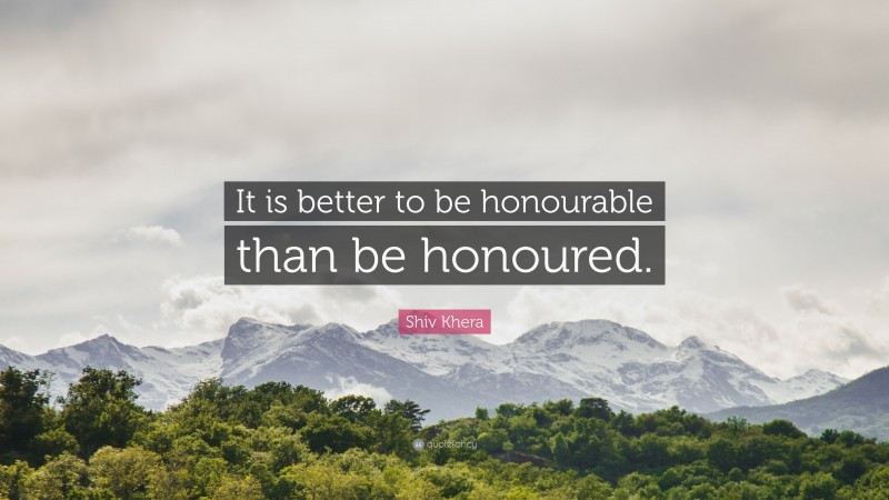 """Shiv Khera Quote: """"It is better to be honourable than be honoured."""""""