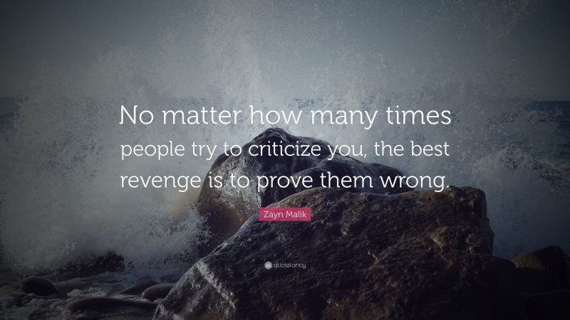 "Zayn Malik Quote: ""No matter how many times people try to criticize you, the best revenge is to prove them wrong."""
