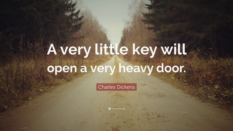 """Charles Dickens Quote: """"A very little key will open a very heavy door."""""""