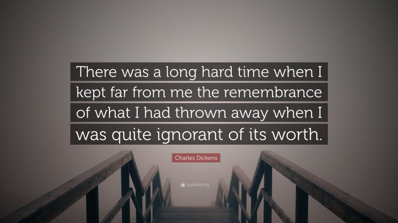 """Charles Dickens Quote: """"There was a long hard time when I kept far from me the remembrance of what I had thrown away when I was quite ignorant of its worth."""""""
