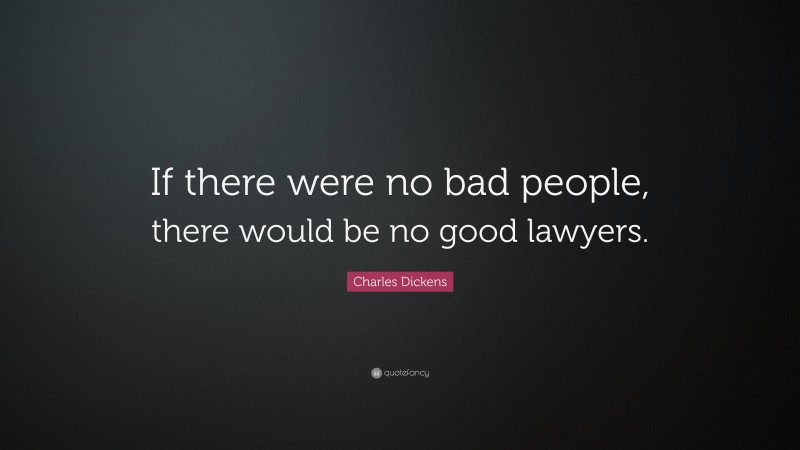 """Charles Dickens Quote: """"If there were no bad people, there would be no good lawyers."""""""