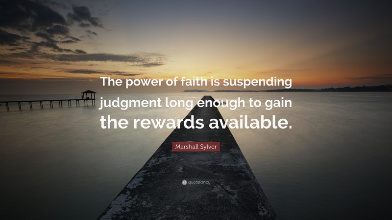 """Marshall Sylver Quote: """"The power of faith is suspending judgment long enough to gain the rewards available."""""""