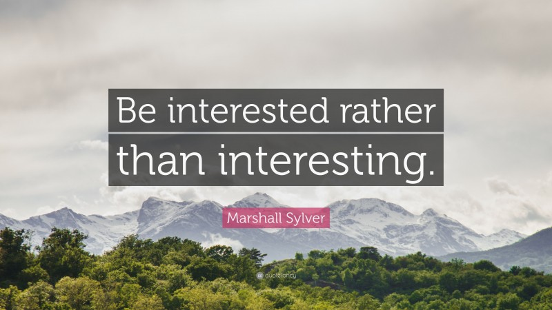 """Marshall Sylver Quote: """"Be interested rather than interesting."""""""