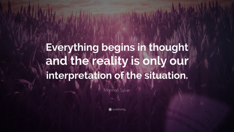 """Marshall Sylver Quote: """"Everything begins in thought and the reality is only our interpretation of the situation."""""""