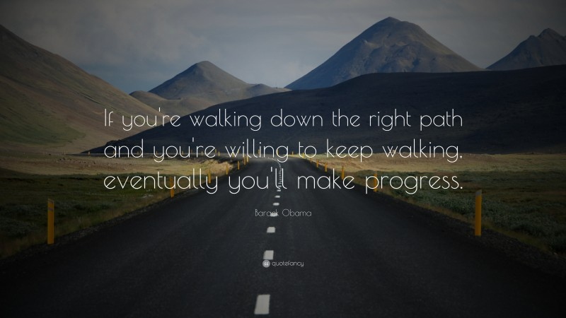 """Barack Obama Quote: """"If you're walking down the right path and you're willing to keep walking, eventually you'll make progress."""""""