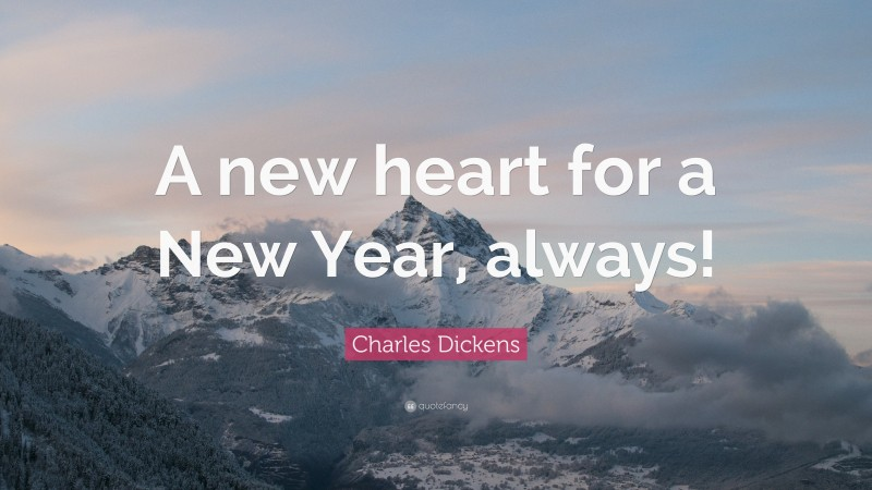 """Charles Dickens Quote: """"A new heart for a New Year, always!"""""""
