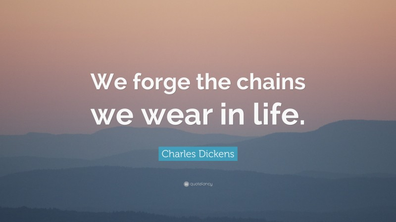 """Charles Dickens Quote: """"We forge the chains we wear in life."""""""