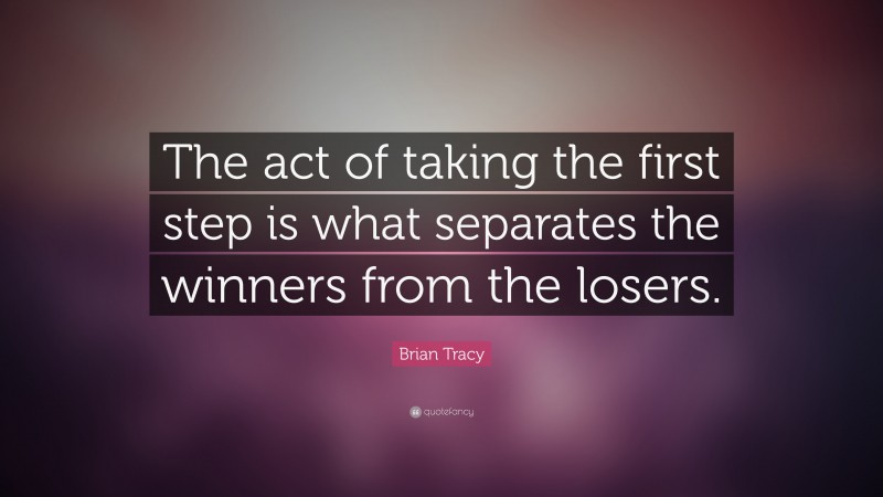 """Brian Tracy Quote: """"The act of taking the first step is what separates the winners from the losers."""""""