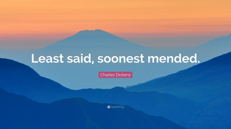 """Charles Dickens Quote: """"Least said, soonest mended."""""""
