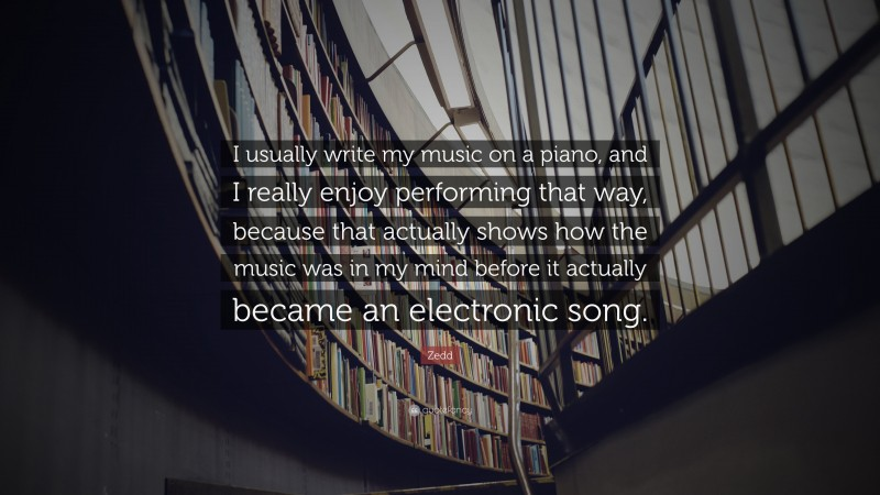 """Zedd Quote: """"I usually write my music on a piano, and I really enjoy performing that way, because that actually shows how the music was in my mind before it actually became an electronic song."""""""