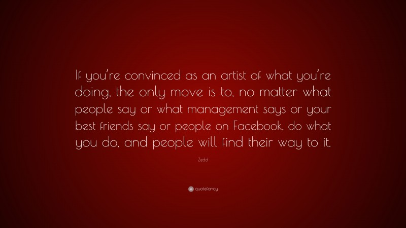 """Zedd Quote: """"If you're convinced as an artist of what you're doing, the only move is to, no matter what people say or what management says or your best friends say or people on Facebook, do what you do, and people will find their way to it."""""""