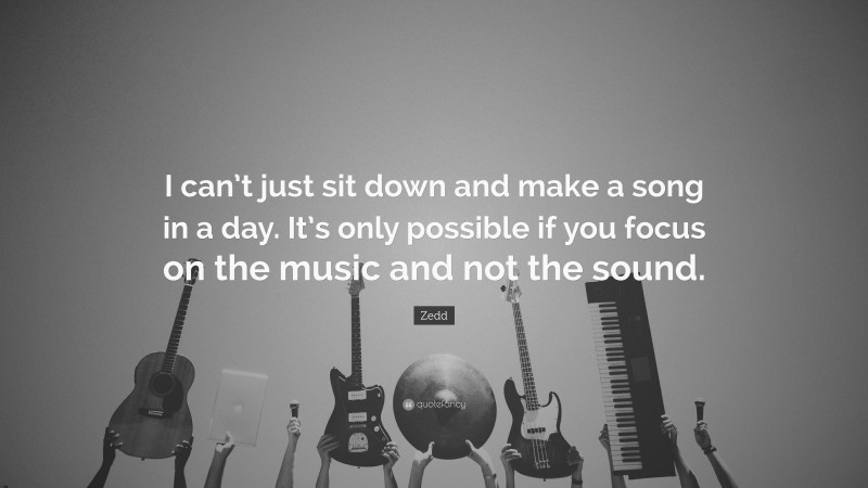 """Zedd Quote: """"I can't just sit down and make a song in a day. It's only possible if you focus on the music and not the sound."""""""