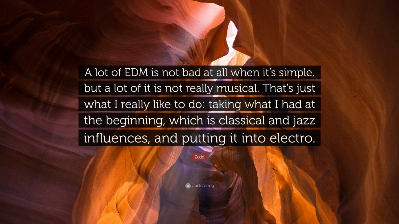 """Zedd Quote: """"A lot of EDM is not bad at all when it's simple, but a lot of it is not really musical. That's just what I really like to do: taking what I had at the beginning, which is classical and jazz influences, and putting it into electro."""""""