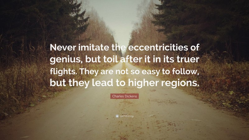"""Charles Dickens Quote: """"Never imitate the eccentricities of genius, but toil after it in its truer flights. They are not so easy to follow, but they lead to higher regions."""""""