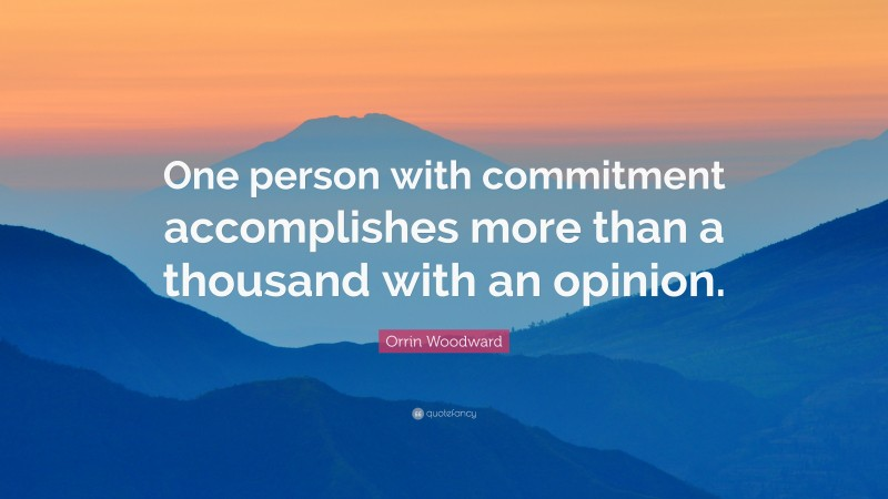 """Orrin Woodward Quote: """"One person with commitment accomplishes more than a thousand with an opinion."""""""