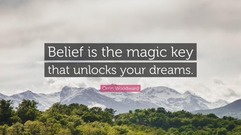 """Orrin Woodward Quote: """"Belief is the magic key that unlocks your dreams."""""""