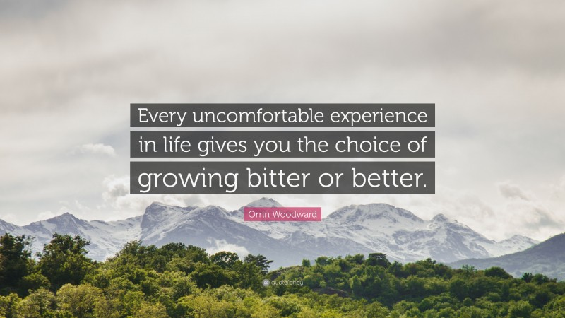 """Orrin Woodward Quote: """"Every uncomfortable experience in life gives you the choice of growing bitter or better."""""""