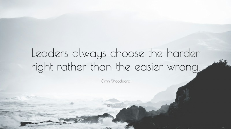 """Orrin Woodward Quote: """"Leaders always choose the harder right rather than the easier wrong."""""""