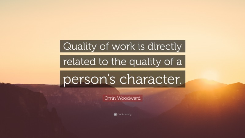 """Orrin Woodward Quote: """"Quality of work is directly related to the quality of a person's character."""""""