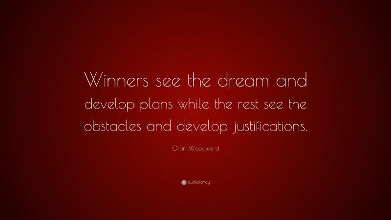 """Orrin Woodward Quote: """"Winners see the dream and develop plans while the rest see the obstacles and develop justifications."""""""