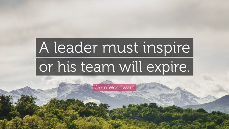 """Orrin Woodward Quote: """"A leader must inspire or his team will expire."""""""