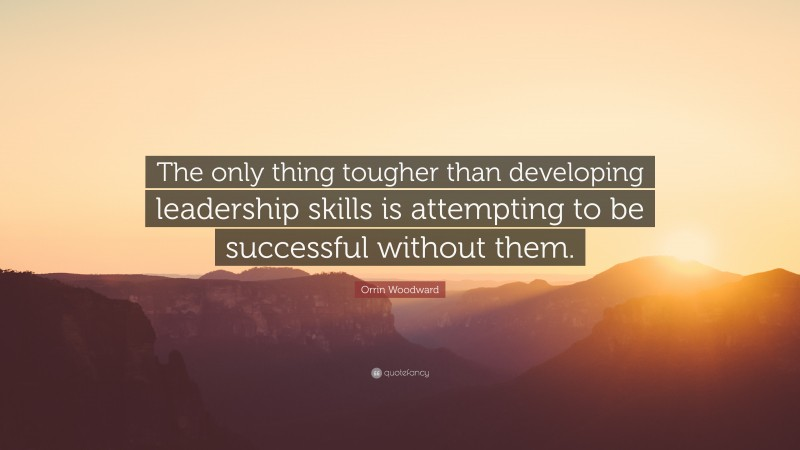 """Orrin Woodward Quote: """"The only thing tougher than developing leadership skills is attempting to be successful without them."""""""