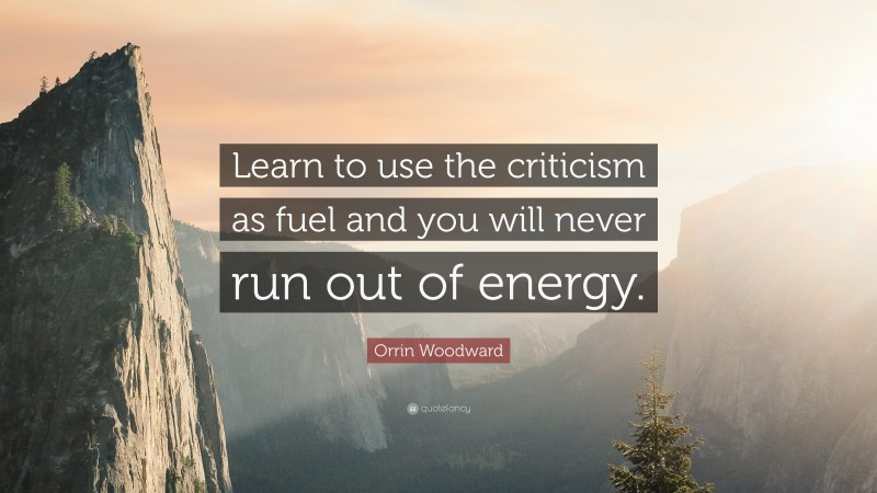 """Orrin Woodward Quote: """"Learn to use the criticism as fuel and you will never run out of energy."""""""