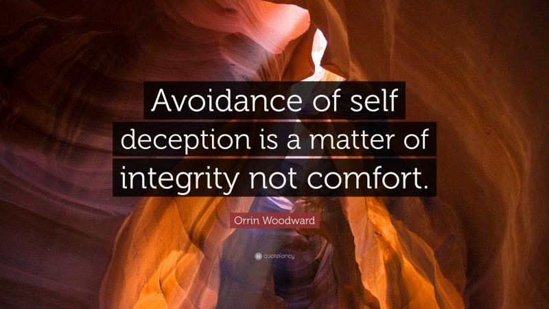 """Orrin Woodward Quote: """"Avoidance of self deception is a matter of integrity not comfort."""""""