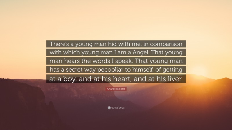 """Charles Dickens Quote: """"There's a young man hid with me, in comparison with which young man I am a Angel. That young man hears the words I speak. That young man has a secret way pecooliar to himself, of getting at a boy, and at his heart, and at his liver."""""""