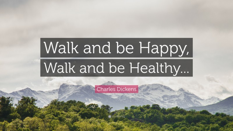 """Charles Dickens Quote: """"Walk and be Happy, Walk and be Healthy..."""""""