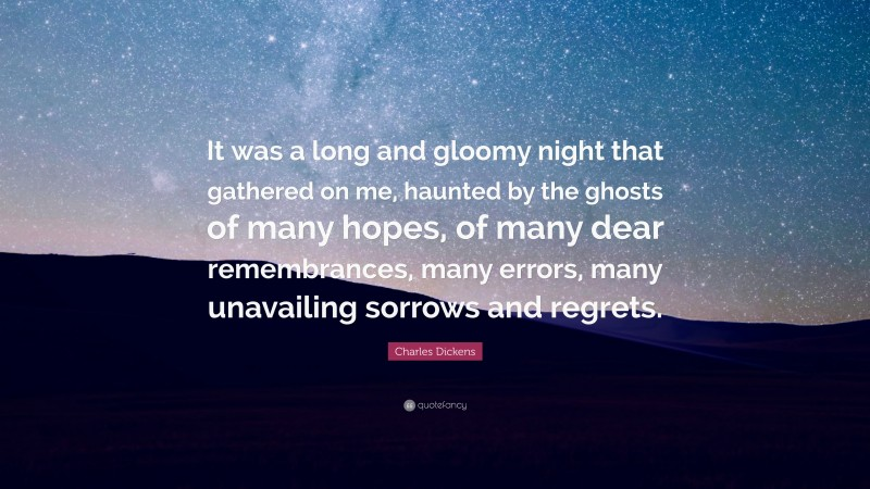 """Charles Dickens Quote: """"It was a long and gloomy night that gathered on me, haunted by the ghosts of many hopes, of many dear remembrances, many errors, many unavailing sorrows and regrets."""""""